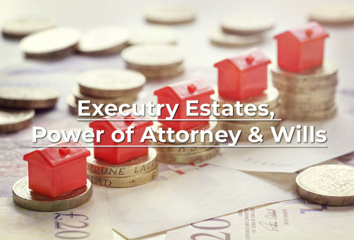 Executry Estates, Power of Attorney and Wills